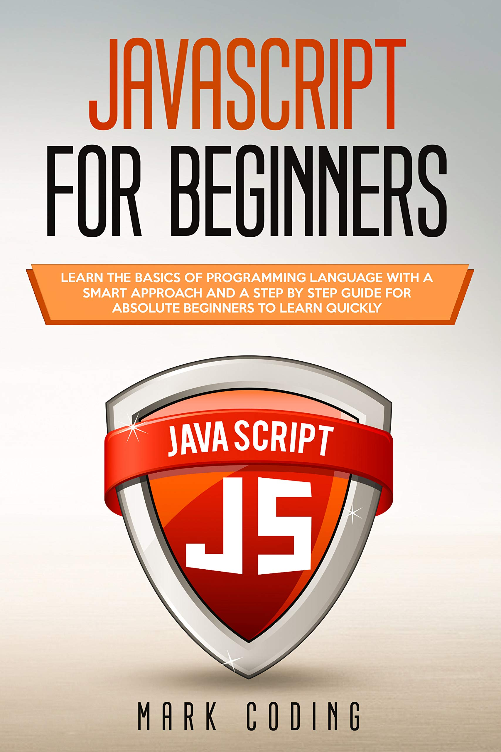 Javascript for Beginners: Learn the Basics of Programming Language with a Smart Approach and a Step by Step Guide for Absolute Beginners to Learn Quickly