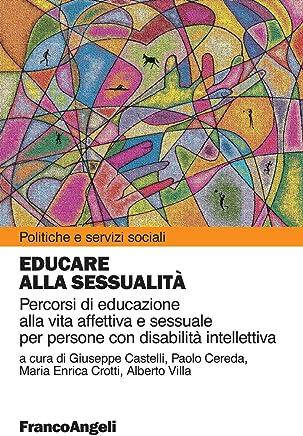 Educare alla sessualità. Percorsi di educazione alla vita affettiva e sessuale per persone con disabilità intellettiva: Percorsi di educazione alla vita ... (Politiche e servizi sociali Vol. 303)