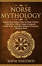 Norse Mythology: Explore The Timeless Tales Of Norse Folklore, The Myths, History, Sagas & Legends of The Gods, Immortals,...