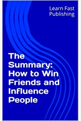 The Summary: How to Win Friends and Influence People Kindle Edition