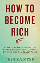 How to Become Rich: 8 Essential Steps to Creating Wealth, Freedom and Happiness: Live the life you REALLY want!