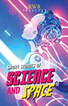 Short Stories of Science and Space: RWR Anthology (Anthologies by RWR Writers - Set One)