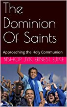 The Dominion  Of Saints: Approaching  the Holy  Communion (The Holy Communion  and You. Book 1)