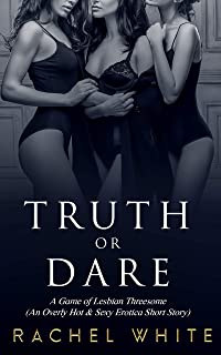 Truth or Dare: A Game of Lesbian Threesome (An Overly Hot & Sexy Erotica Short Story) (Erotica Book Series 1)