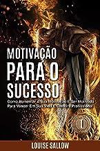 Motivação Para O Sucesso: Como Aumentar A Sua Motivação E Ser Motivado Para Vencer Em Sua Vida E Carreira Profissional