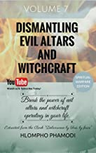 DISMANTLING EVIL ALTARS AND WITCHCRAFT: Vol 7-8 Break the power of evil altars and witchcraft operating in your life.