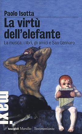 La virtù dellelefante. La musica, i libri, gli amici e San Gennaro