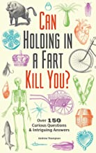 Can Holding in a Fart Kill You?: Over 150 Curious Questions and Intriguing Answers..
