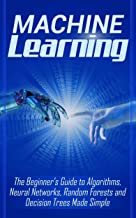 Machine Learning: The Beginner's Guide to Algorithms, Neural Networks, Random Forests and Decision Trees Made Simple