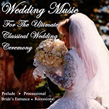 Wedding Music for the Ultimate Classical Wedding Ceremony - Prelude, Processional, Bride's Entrance & Recessional