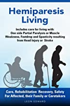 After a Stroke or Brain Injury and Hemiparesis Living Care, Rehab at Home Tips Exercises: Safety and Effects as One Sided Muscle Weakness, Stroke Paralysis, ... or TBI , Living with Hemiparesis Book 1)