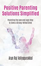 Positive Parenting Solutions Simplified : Parenting with Love and Logic way to Tame a Strong-Willed Child.