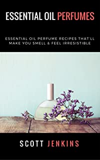 Essential Oil Perfumes: Essential Oil Perfume Recipes That'll Make You Smell & Feel Irresistible