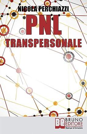 PNL Transpersonale: Come Realizzare una Trasformazione Profonda di Sé e della Propria Vita per Ottenere ciò che più si Desidera