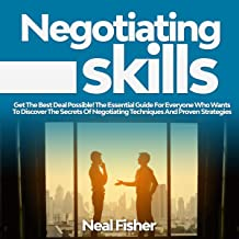 Negotiating Skills: Get the Best Deal Possible! The Essential Guide for Everyone Who Wants to Discover the Secrets of Negotiating Techniques and Proven Strategies