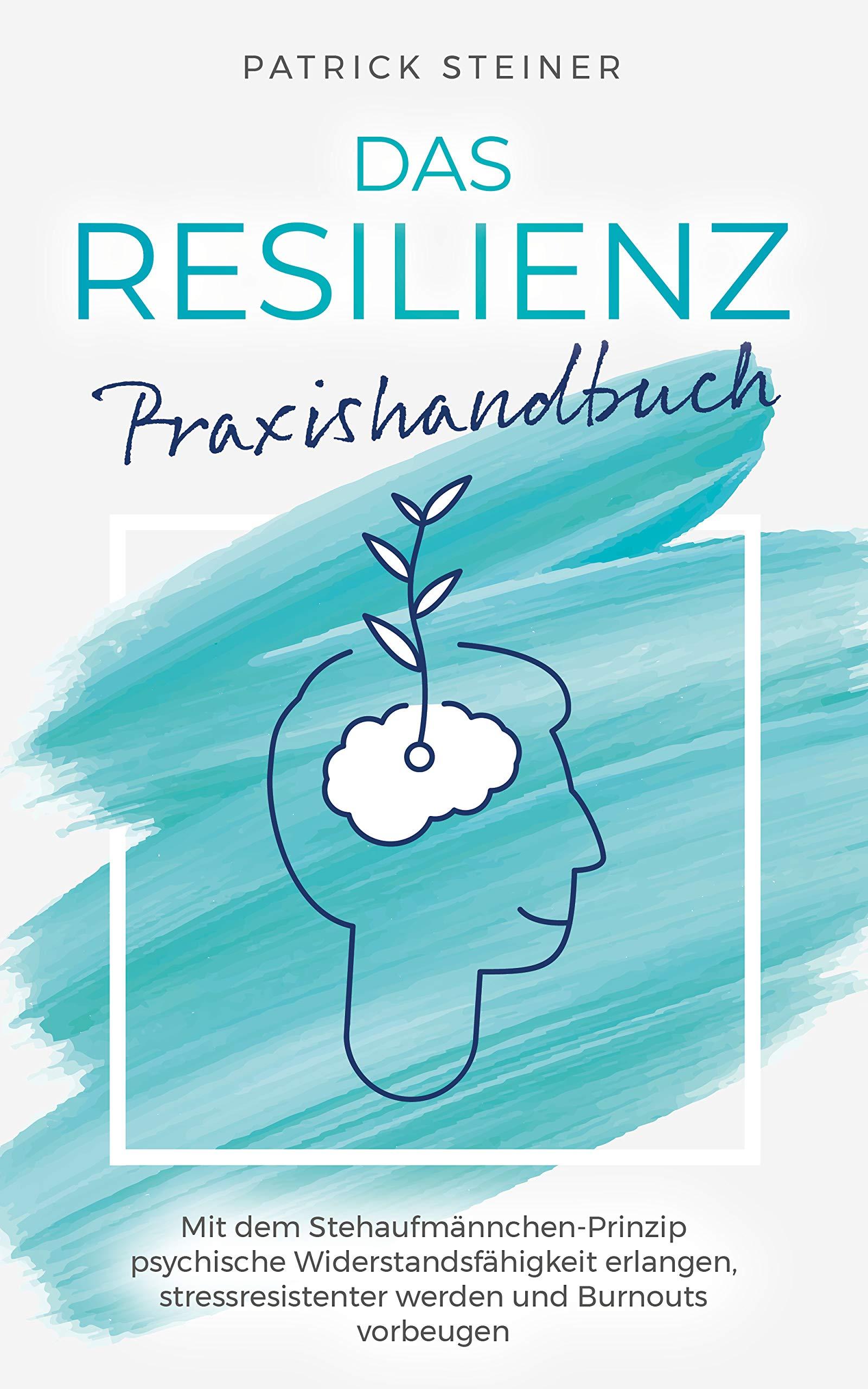 Das Resilienz Praxishandbuch: Mit dem Stehaufmännchen-Prinzip psychische Widerstandsfähigkeit erlangen, stressresistenter werden und Burnouts vorbeugen (German Edition)