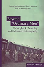 """Beyond """"Ordinary Men"""": Christopher R. Browning and Holocaust Historiography"""
