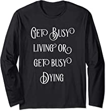 Get Busy Living Or Get Busy Dying   Fun Long Sleeve T-Shirt
