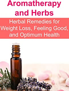 Aromatherapy and Herbs: Herbal Remedies for Weight Loss, Feeling Good, and Optimum Health: (Essential Oils, Aromatherapy, ...