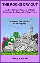 The Rocks Cry Out: An Eye-Witness Account of Bible Stories by the Rocks Who Were There