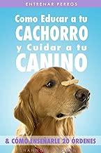 Entrenar Perros: Como Educar a tu Cachorro y Cuidar a tu Canino (& Cómo Enseñarle 20 Órdenes) (Spanish Edition)