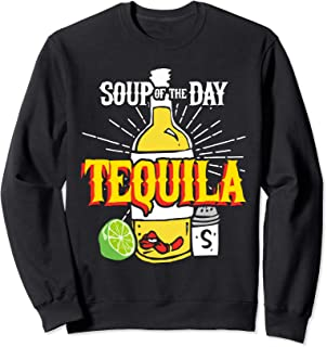Soup of the Day Tequila - Funny Tequila Sweatshirt