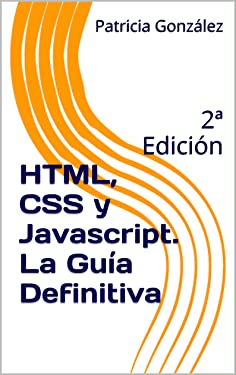 HTML, CSS y Javascript. La Guía Definitiva: 2ª Edición (Spanish Edition)