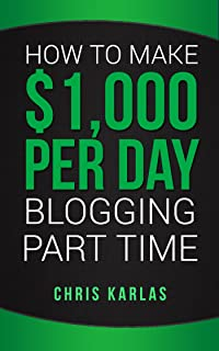 How to Make $1,000 Per Day Blogging Part Time: The Beginner's Guide to Starting and Making Money With a Blog