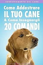 Addestramento del Cane: Come Addestrare Il Tuo Cane & Come Insegnargli 20 Comandi (Italian Edition)