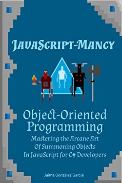 JavaScript-mancy: Object-Oriented Programming: Mastering the Arcane Art of Summoning Objects in JavaScript for C# Developers