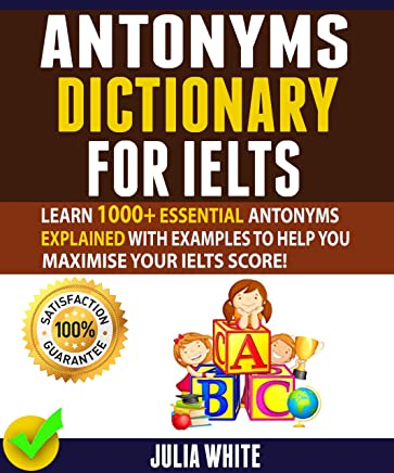 ANTONYMS DICTIONARY FOR IELTS: Learn 1000+ Essential Antonyms Explained With Examples To Help You Maximise Your IELTS Score!