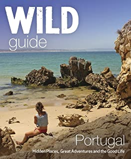 The Wild Guide Portugal: Hidden Places, Great Adventures and the Good Life