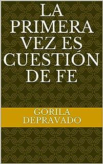 La primera vez es cuestión de fe: Un relato del Gorila Depravado (Spanish Edition)