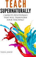 Teach Supernaturally: 3 Minute Devotionals That Will Transform Your Teaching!