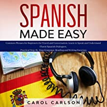 Spanish Made Easy: Common Phrases for Beginners for Travel and Conversation. Learn to Speak and Understand Fluent Spanish Dialogues. Practical Step-by-Step Grammar, Reading and Writing Exercises
