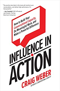 Influence in Action: How to Build Your Conversational Capacity, Do Meaningful Work, and Make a  Powerful Difference