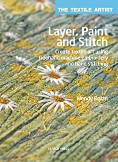 Textile Artist: Layer, Paint and Stitch, The: Create textile art using freehand machine embroidery and hand stitching (The Textile Artist)