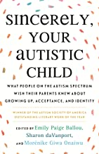 Sincerely, Your Autistic Child: What People on the Autism Spectrum Wish Their Parents Knew About Growing Up, Acceptance, a...