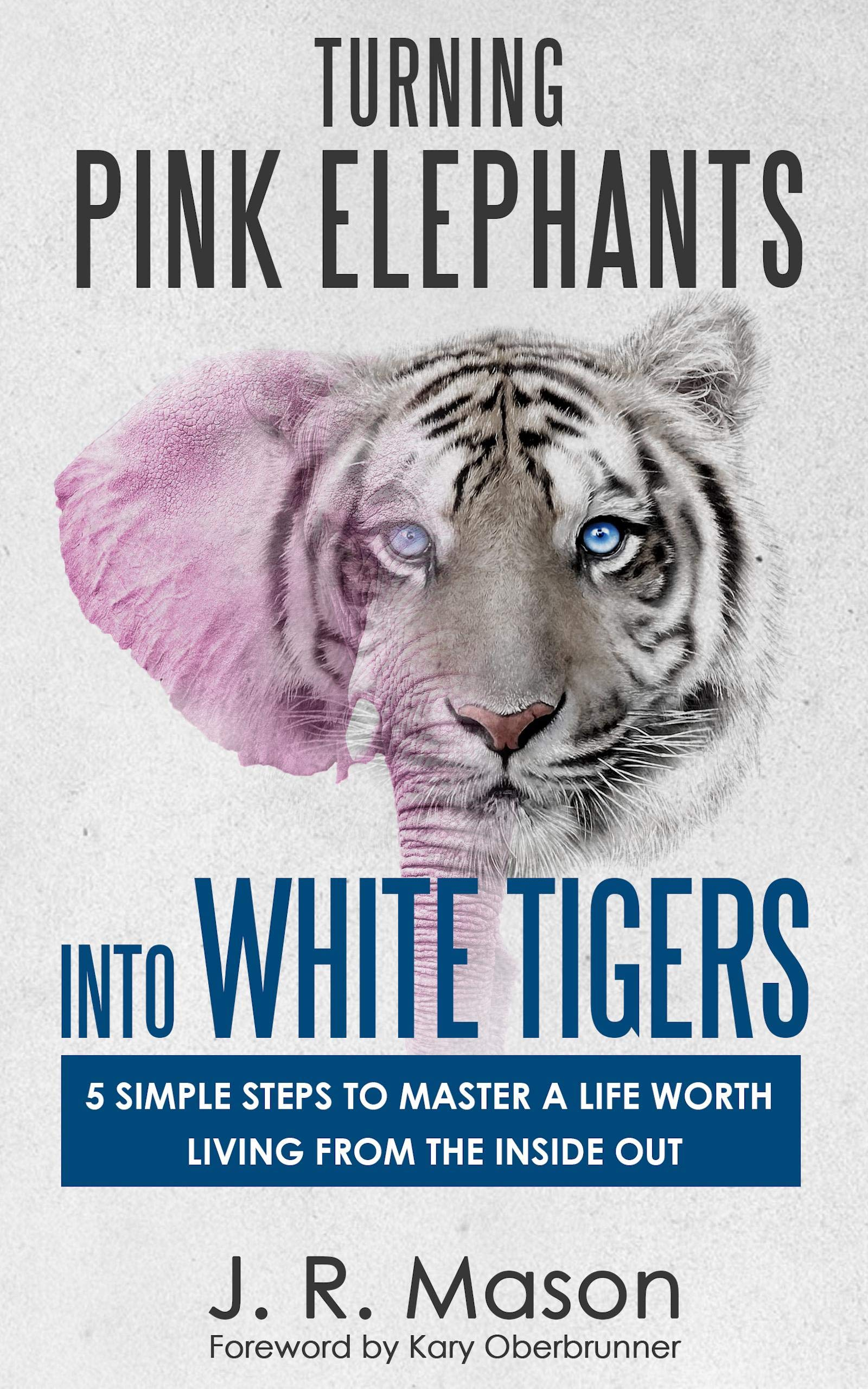 Turning Pink Elephants Into White Tigers:: 5 Simple Steps To Master A Life Worth Living From The Inside Out