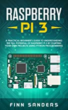 Raspberry Pi 3: A Practical Beginner's Guide To Understanding The Full Potential Of Raspberry Pi 3 By Starting Your Own Projects Using Python Programming