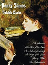 Henry James - Notable Works, Including (complete and Unabridged): The American,The Turn of the Screw, The Portrait of a Lady, The Wings of the Dove, Daisy Miller and The Ambassadors