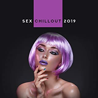 Sex Chillout 2019 – Compilation of Best Chill Out Sensual Erotic Beats for Lovers, Music for Hot Evening, Massage, Bath Together, Tantric Sex Vibes