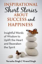 Inspirational Short Stories About Success And Happiness: Insightful Words of Wisdom to Uplift  the Heart and Reawaken the Spirit