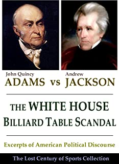 The White House Billiard Table Scandal: Excerpts of American Political Discourse During the Era of Andrew Jackson and John Quincy Adams (The Lost Century of Sports Collection)