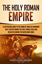 The Holy Roman Empire: A Captivating Guide to the Union of Smaller Kingdoms That Started During the Early Middle Ages and Dissolved During the Napoleonic Wars (English Edition)