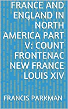 France and England in North America Part V: Count Frontenac New France Louis XIV (English Edition)