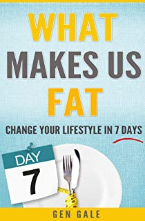 What Makes Us Fat: Change Your Lifestyle In 7 Days