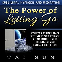 The Power of Letting Go: Hypnosis to Make Peace with Your Past, Release Attachments, Live in the Moment and Embrace the Future via Subliminal Hypnosis and Meditation