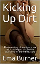 Kicking Up Dirt: The true story of a religious sex addict who gets dirty while searching for buried treasure