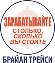 Earn What You're Really Worth: Maximize Your Income at Any Time in Any Market [Russian Edition]